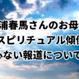 三浦春馬さん母スピリチュアル報道